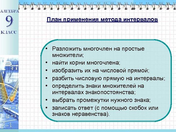 План применения метода интервалов • Разложить многочлен на простые множители; • найти корни многочлена;