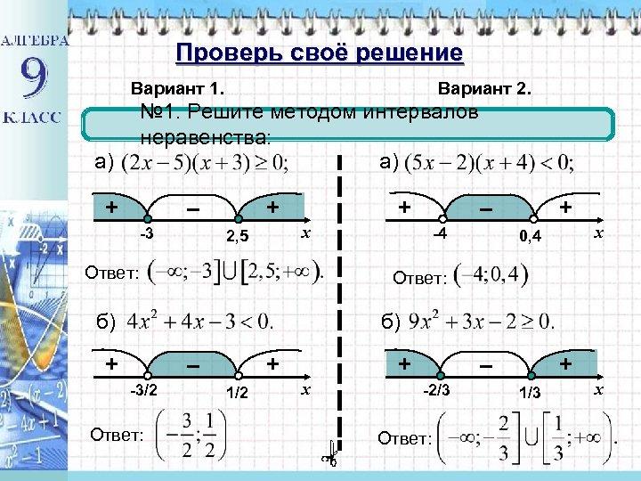 Проверь своё решение Вариант 1. Вариант 2. № 1. Решите методом интервалов неравенства: а)