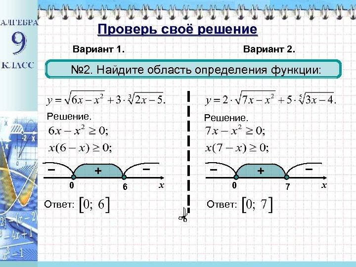 Проверь своё решение Вариант 1. Вариант 2. № 2. Найдите область определения функции: Решение.