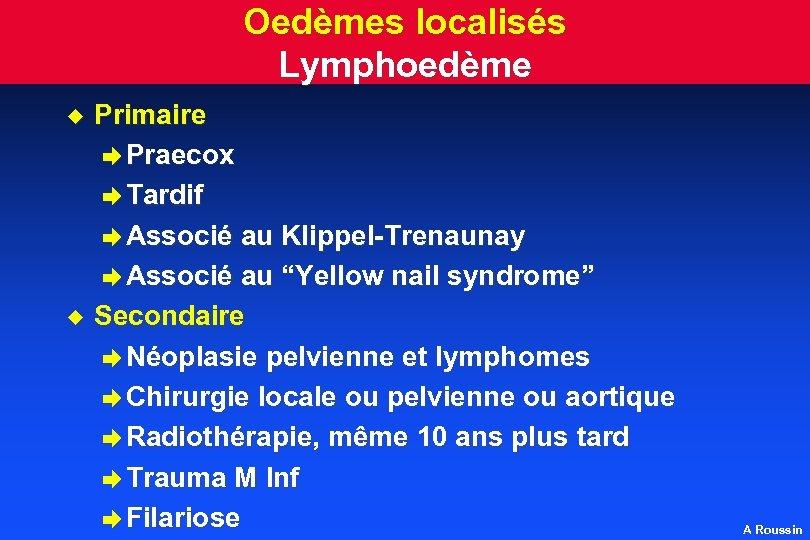 Oedèmes localisés Lymphoedème u u Primaire è Praecox è Tardif è Associé au Klippel-Trenaunay