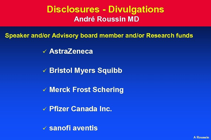 Disclosures - Divulgations André Roussin MD Speaker and/or Advisory board member and/or Research funds