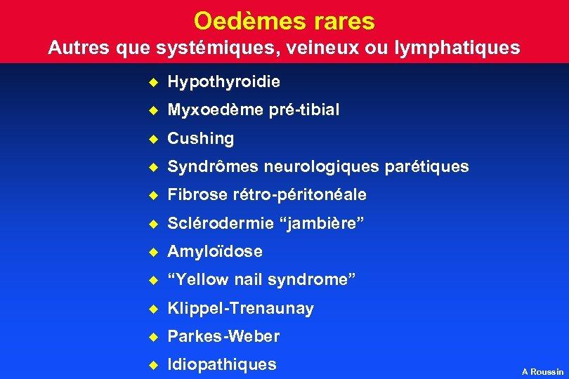 Oedèmes rares Autres que systémiques, veineux ou lymphatiques u Hypothyroidie u Myxoedème pré-tibial u