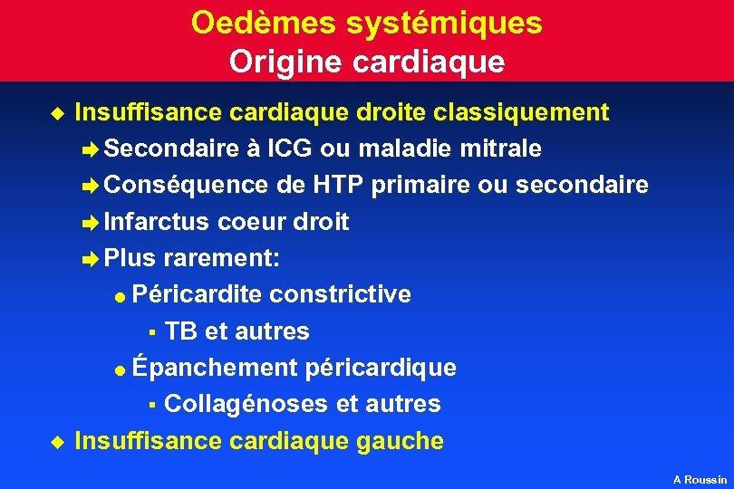 Oedèmes systémiques Origine cardiaque u u Insuffisance cardiaque droite classiquement è Secondaire à ICG