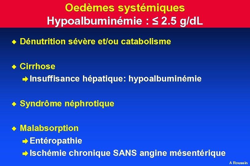 Oedèmes systémiques Hypoalbuminémie : ≤ 2. 5 g/d. L u Dénutrition sévère et/ou catabolisme