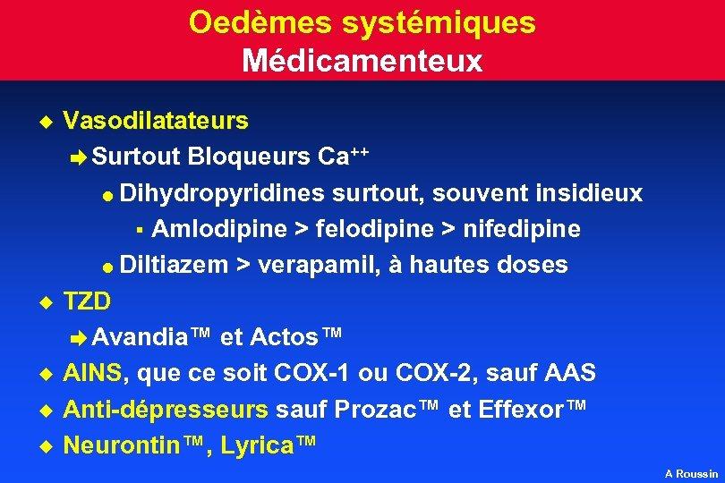 Oedèmes systémiques Médicamenteux u u u Vasodilatateurs è Surtout Bloqueurs Ca++ l Dihydropyridines surtout,