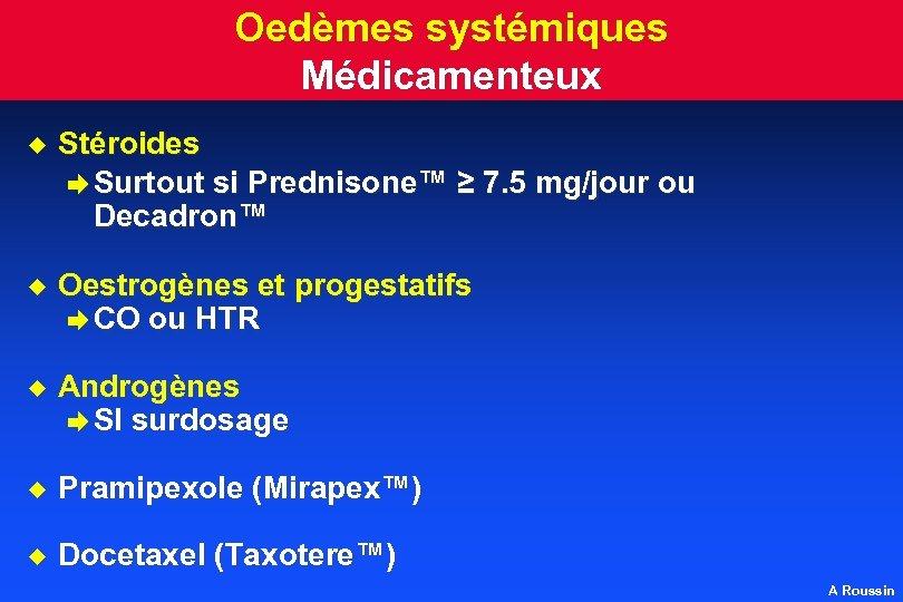 Oedèmes systémiques Médicamenteux u Stéroides è Surtout si Prednisone™ ≥ 7. 5 mg/jour ou