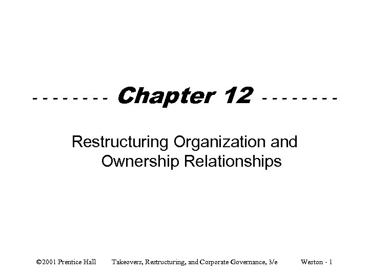---- Chapter 12 ---- Restructuring Organization and Ownership Relationships © 2001 Prentice Hall Takeovers,