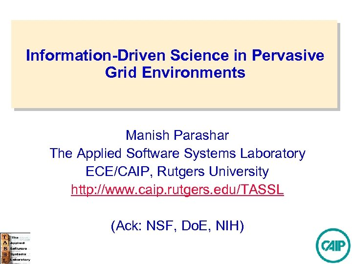 Information-Driven Science in Pervasive Grid Environments Manish Parashar The Applied Software Systems Laboratory ECE/CAIP,