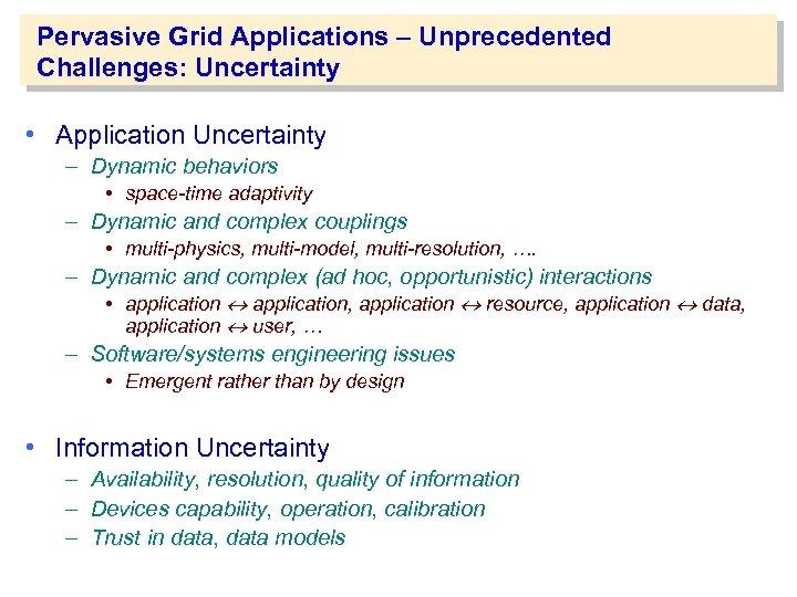 Pervasive Grid Applications – Unprecedented Challenges: Uncertainty • Application Uncertainty – Dynamic behaviors •