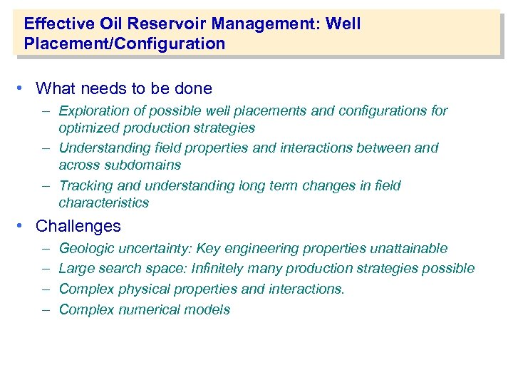 Effective Oil Reservoir Management: Well Placement/Configuration • What needs to be done – Exploration