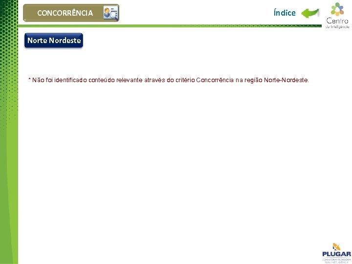 CONCORRÊNCIA Índice Norte Nordeste * Não foi identificado conteúdo relevante através do critério Concorrência