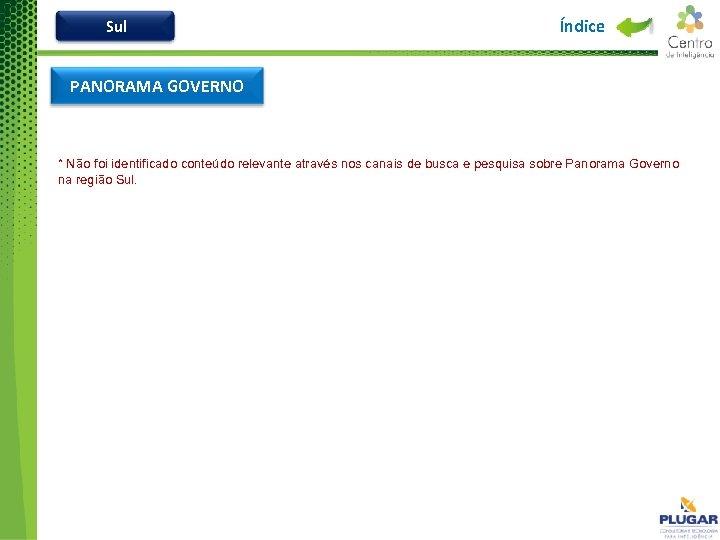 Sul Índice PANORAMA GOVERNO * Não foi identificado conteúdo relevante através nos canais de
