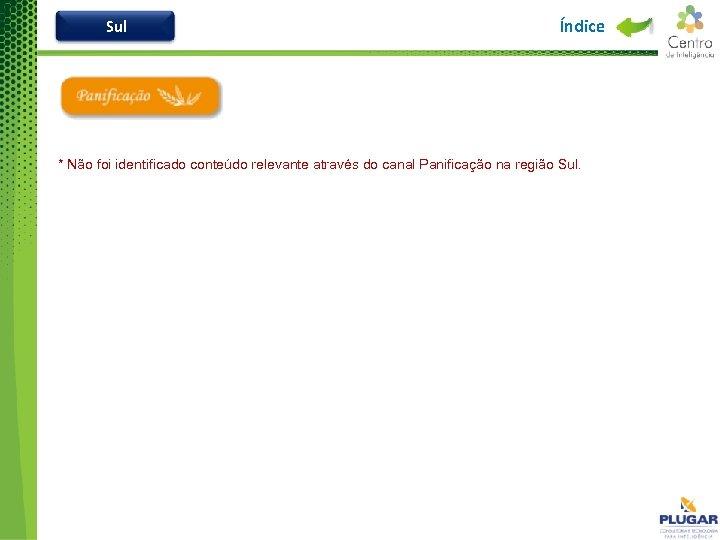Sul Índice * Não foi identificado conteúdo relevante através do canal Panificação na região