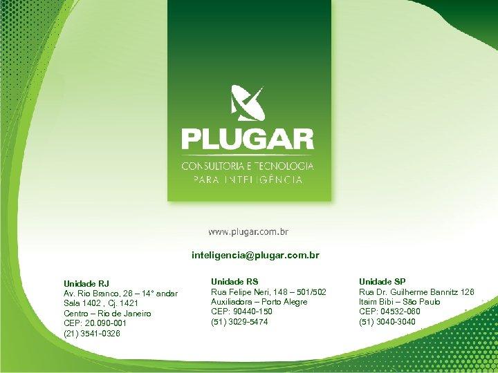 inteligencia@plugar. com. br Unidade RJ Av. Rio Branco, 26 – 14° andar Sala 1402