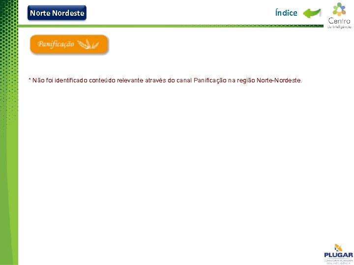 Norte Nordeste Índice * Não foi identificado conteúdo relevante através do canal Panificação na