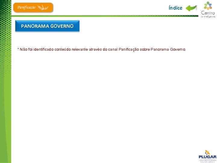 Índice PANORAMA GOVERNO * Não foi identificado conteúdo relevante através do canal Panificação sobre