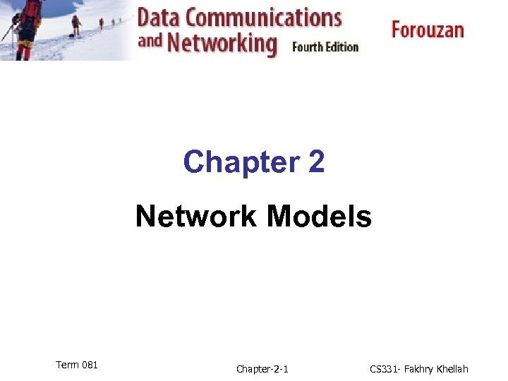 Chapter 2 Network Models Term 081 Chapter-2 -1 CS 331 - Fakhry Khellah
