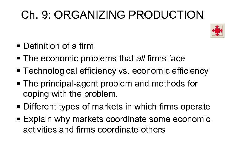 Ch. 9: ORGANIZING PRODUCTION § § Definition of a firm The economic problems that