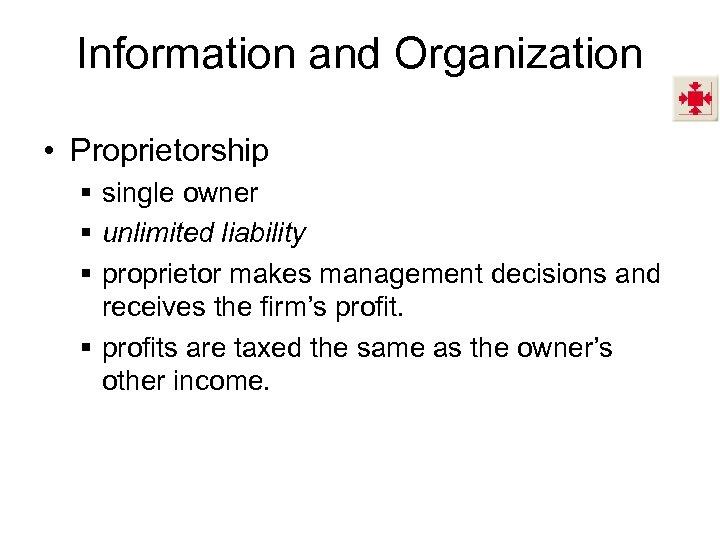 Information and Organization • Proprietorship § single owner § unlimited liability § proprietor makes