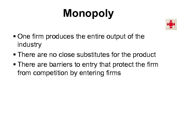 Monopoly § One firm produces the entire output of the industry § There are