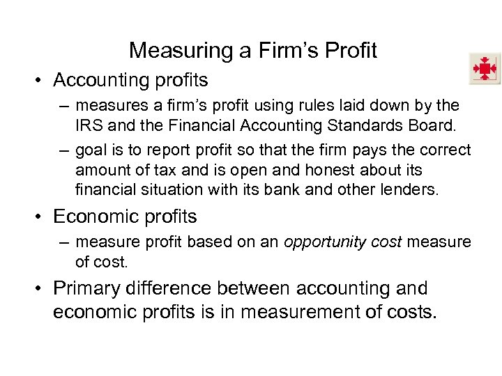 Measuring a Firm's Profit • Accounting profits – measures a firm's profit using rules