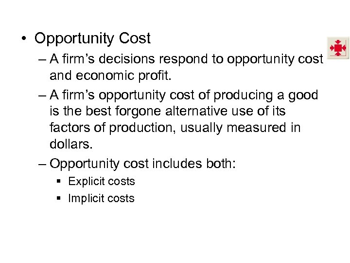 • Opportunity Cost – A firm's decisions respond to opportunity cost and economic