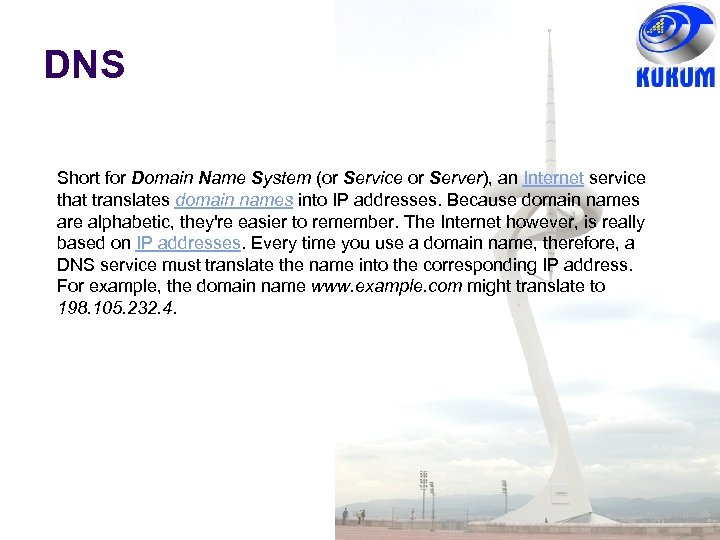 DNS Short for Domain Name System (or Service or Server), an Internet service that