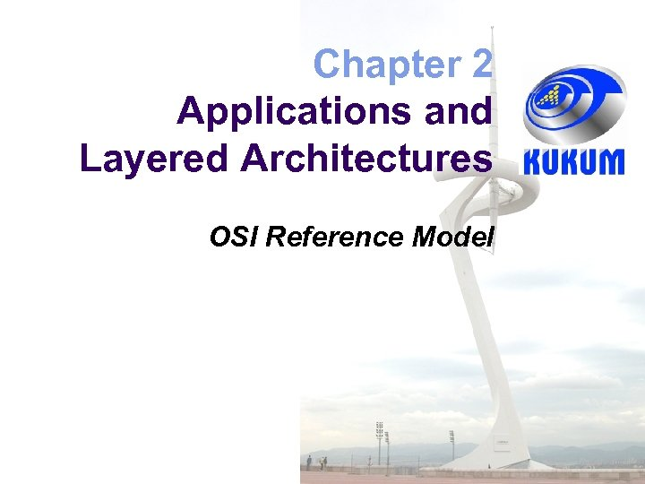 Chapter 2 Applications and Layered Architectures OSI Reference Model