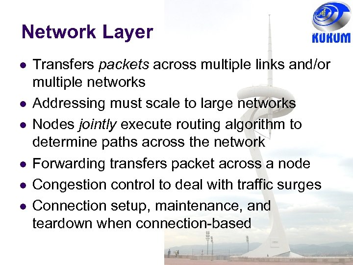 Network Layer Transfers packets across multiple links and/or multiple networks Addressing must scale to