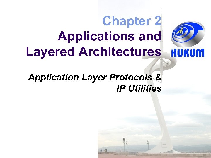 Chapter 2 Applications and Layered Architectures Application Layer Protocols & IP Utilities