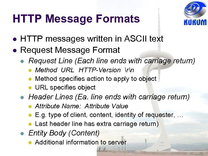 HTTP Message Formats HTTP messages written in ASCII text Request Message Format Request Line