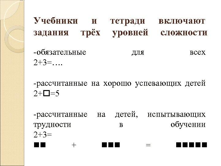 Учебники и тетради включают задания трёх уровней сложности -обязательные 2+3=…. для всех -рассчитанные на