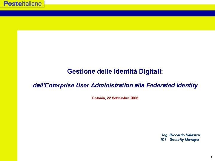 Gestione delle Identità Digitali: dall'Enterprise User Administration alla Federated Identity Catania, 22 Settembre 2006