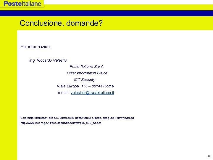 Conclusione, domande? Per informazioni: Ing. Riccardo Valastro Poste Italiane S. p. A. Chief Information