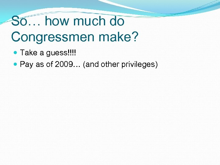 So… how much do Congressmen make? Take a guess!!!! Pay as of 2009… (and