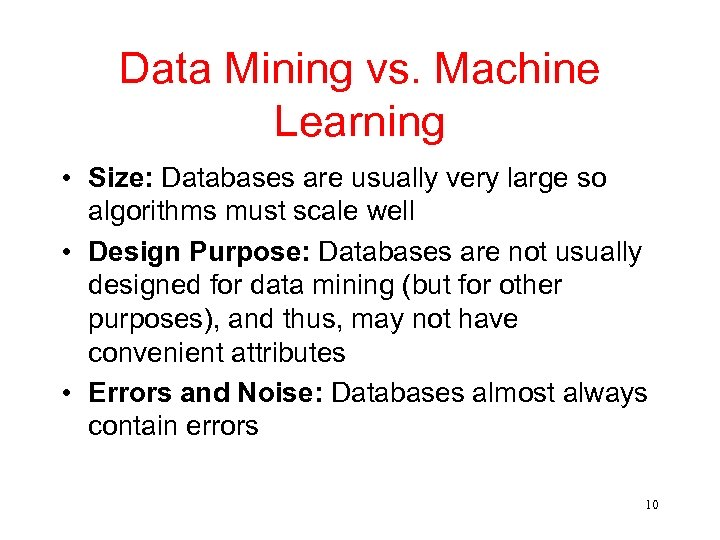 Data Mining vs. Machine Learning • Size: Databases are usually very large so algorithms