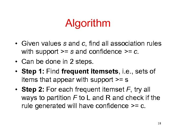 Algorithm • Given values s and c, find all association rules with support >=