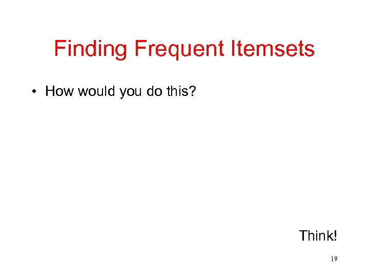 Finding Frequent Itemsets • How would you do this? Think! 19