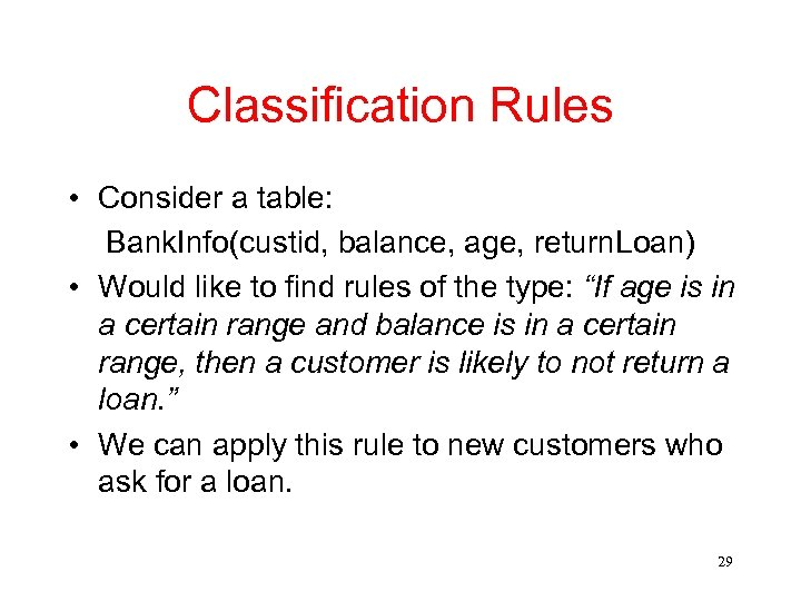 Classification Rules • Consider a table: Bank. Info(custid, balance, age, return. Loan) • Would