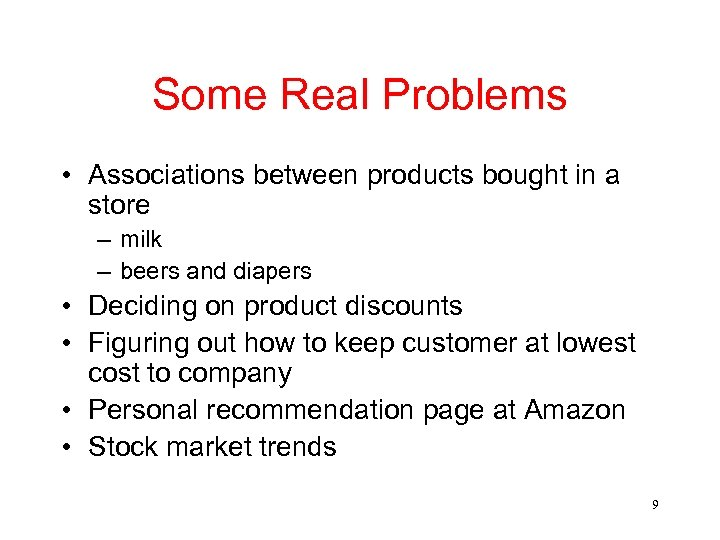 Some Real Problems • Associations between products bought in a store – milk –