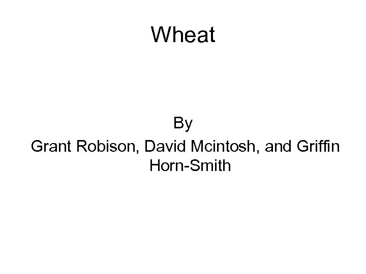 Wheat By Grant Robison, David Mcintosh, and Griffin Horn-Smith