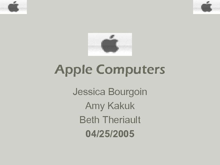 Apple Computers Jessica Bourgoin Amy Kakuk Beth Theriault 04/25/2005