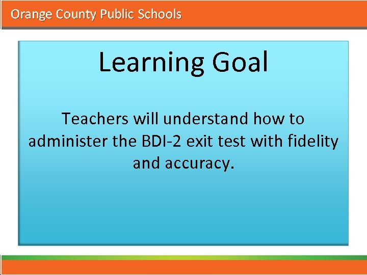 Learning Goal Teachers will understand how to administer the BDI-2 exit test with fidelity
