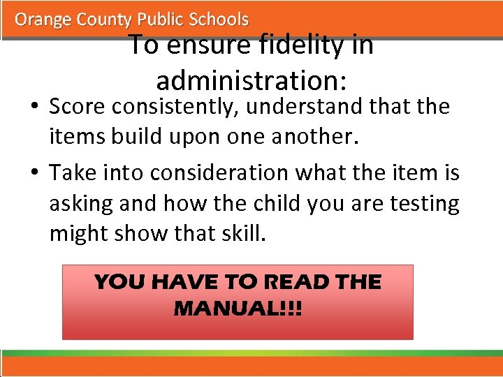 To ensure fidelity in administration: • Score consistently, understand that the items build upon