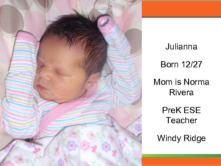 Julianna Born 12/27 Mom is Norma Rivera Pre. K ESE Teacher Windy Ridge