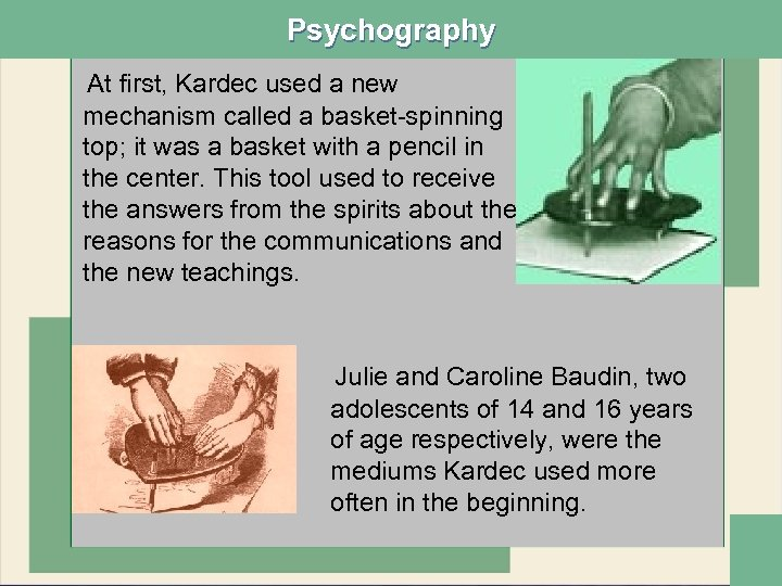 Psychography At first, Kardec used a new mechanism called a basket-spinning top; it was
