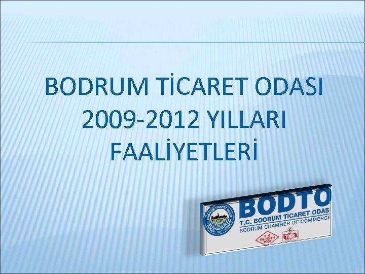 BODRUM TİCARET ODASI 2009 -2012 YILLARI FAALİYETLERİ 1