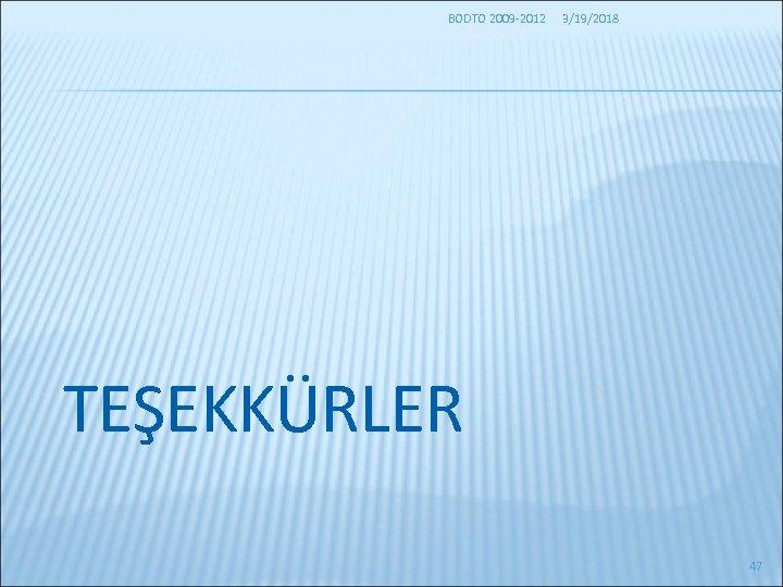 BODTO 2009 -2012 3/19/2018 TEŞEKKÜRLER 47