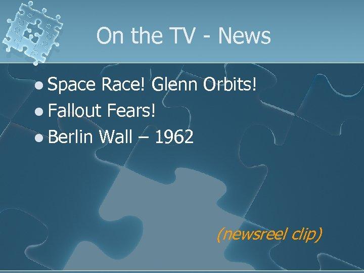 On the TV - News l Space Race! Glenn Orbits! l Fallout Fears! l