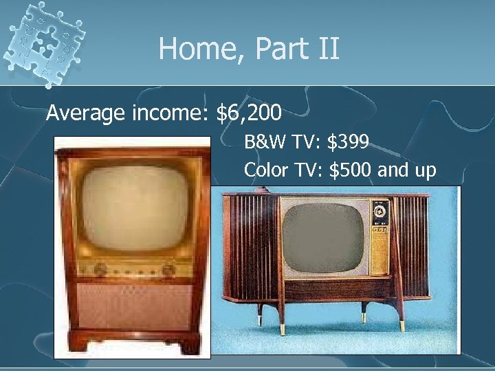 Home, Part II Average income: $6, 200 B&W TV: $399 Color TV: $500 and